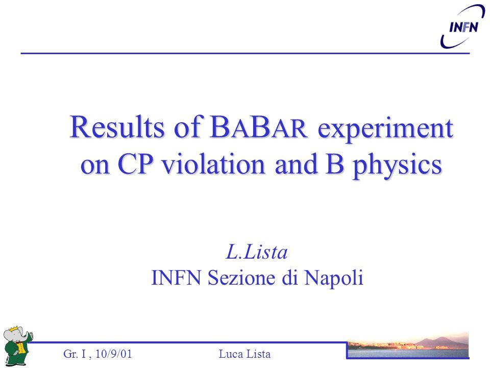Gr. I, 10/9/01 Luca Lista L.Lista INFN Sezione di Napoli Results of B A B AR experiment on CP violation and B physics