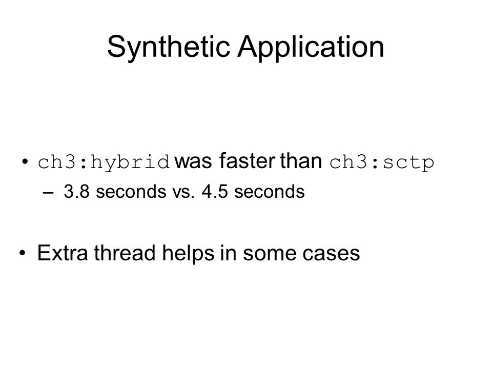 Synthetic Application ch3:hybrid was faster than ch3:sctp – 3.8 seconds vs.