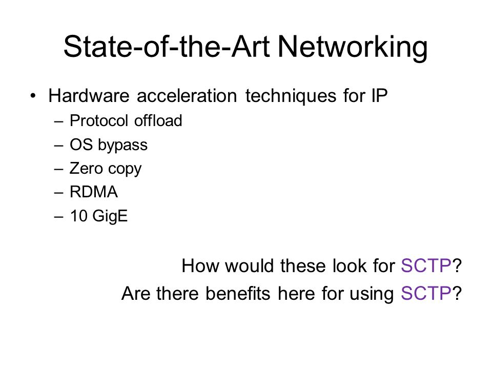 Hardware acceleration techniques for IP –Protocol offload –OS bypass –Zero copy –RDMA –10 GigE How would these look for SCTP.