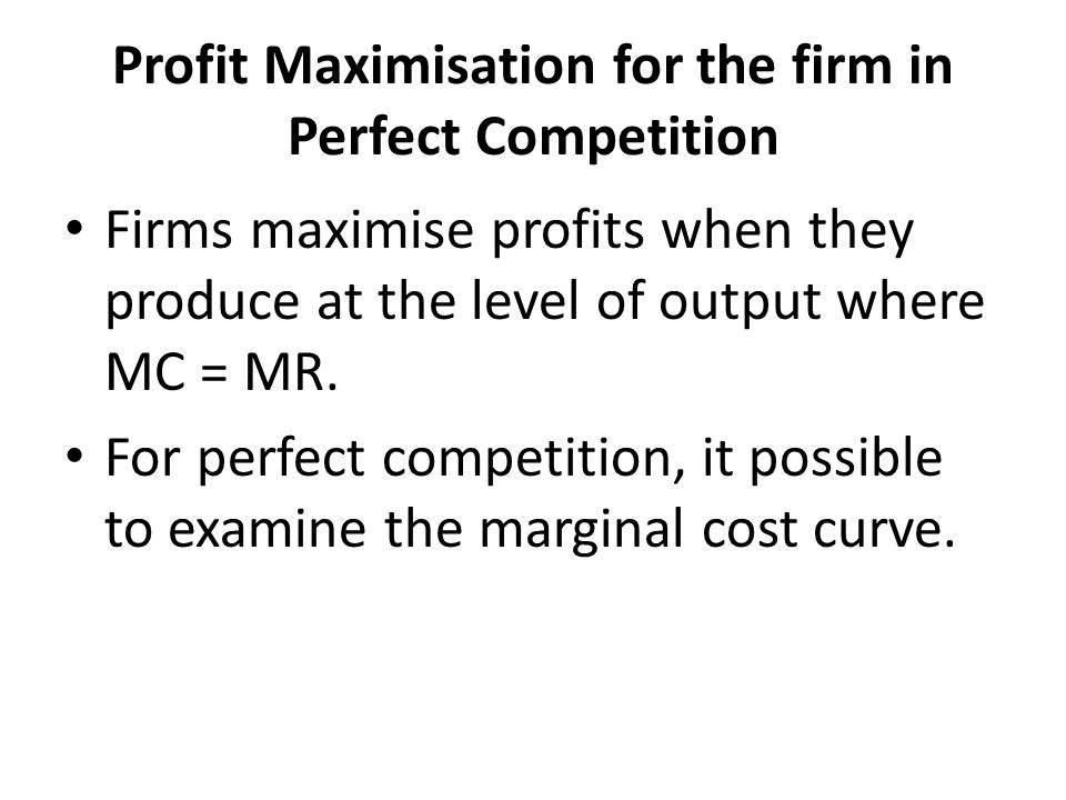 Profit Maximisation for the firm in Perfect Competition Firms maximise profits when they produce at the level of output where MC = MR. For perfect com