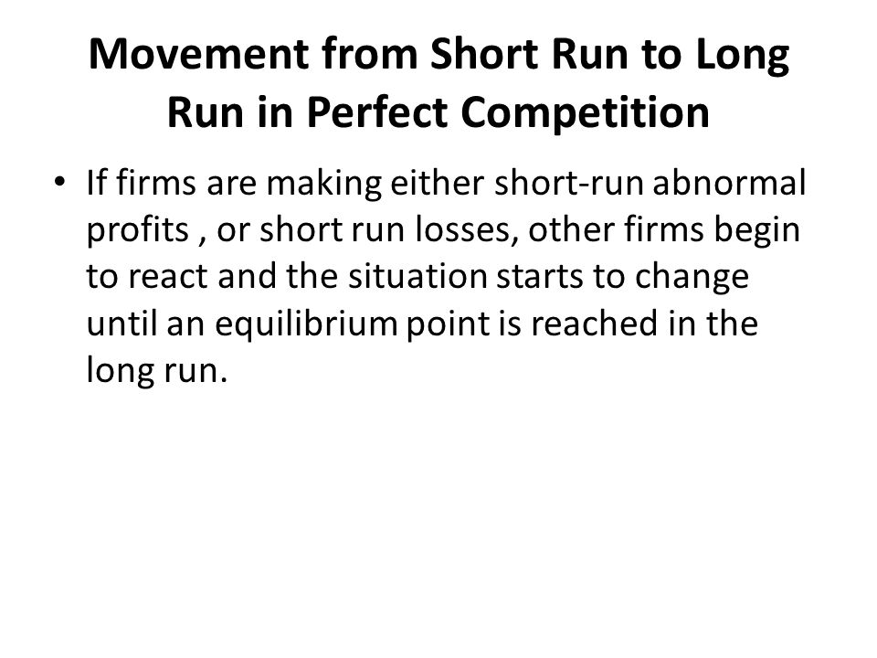 Movement from Short Run to Long Run in Perfect Competition If firms are making either short-run abnormal profits, or short run losses, other firms beg