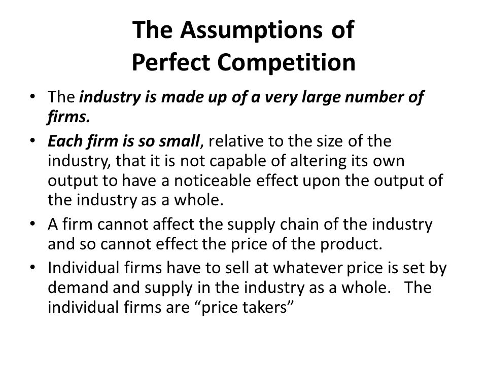The Assumptions of Perfect Competition The firms all produce exactly identical products.