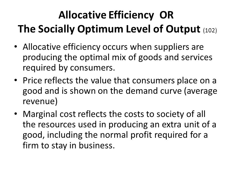 Allocative Efficiency OR The Socially Optimum Level of Output (102) Allocative efficiency occurs when suppliers are producing the optimal mix of goods