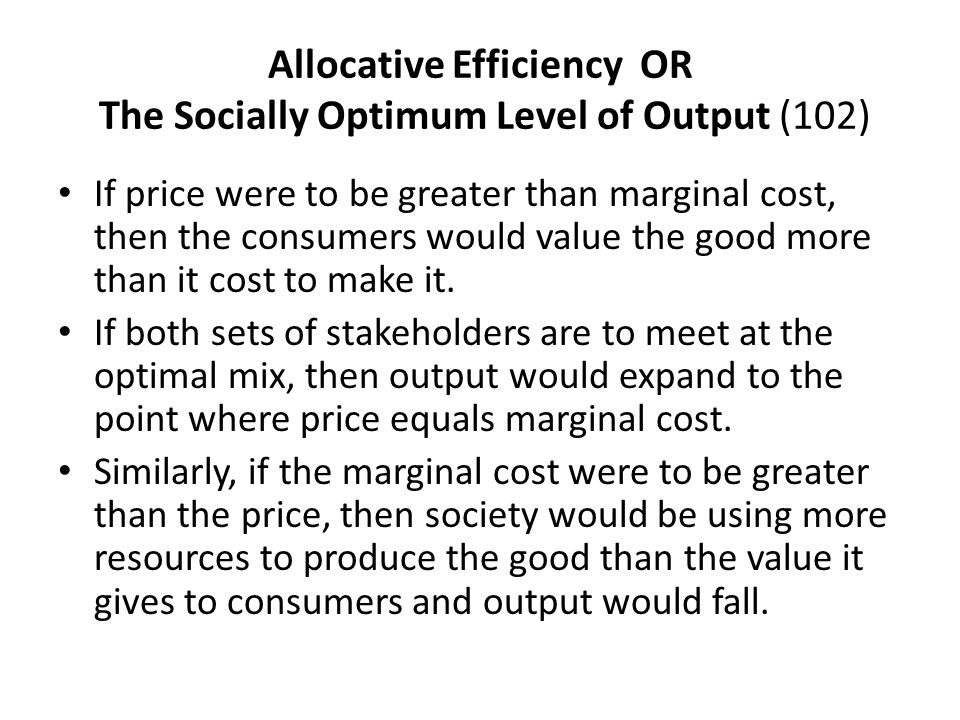 Allocative Efficiency OR The Socially Optimum Level of Output (102) If price were to be greater than marginal cost, then the consumers would value the