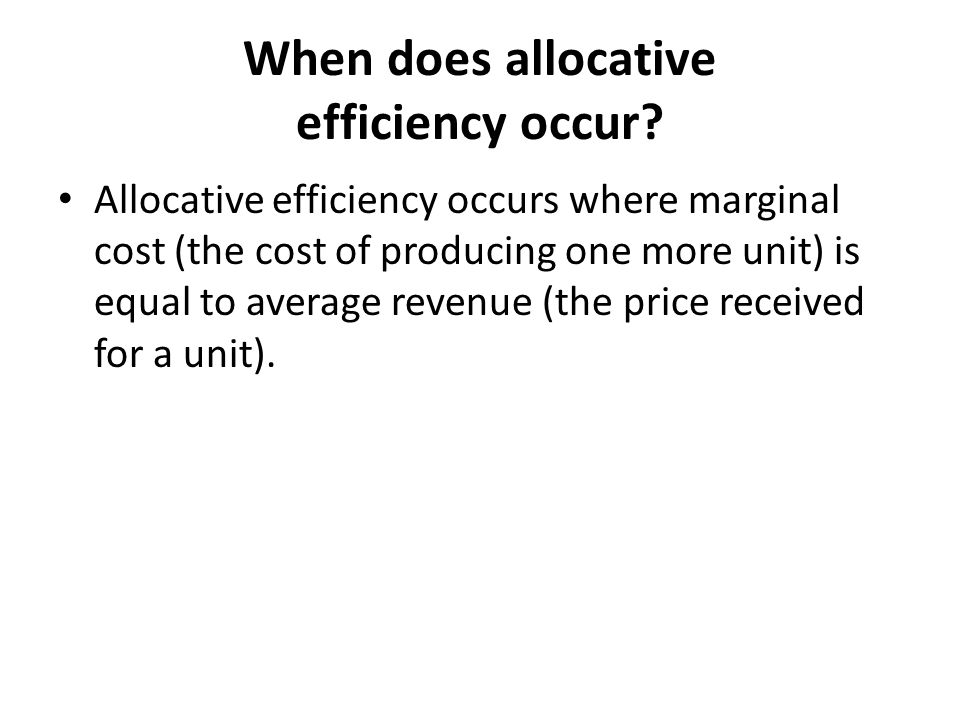 When does allocative efficiency occur? Allocative efficiency occurs where marginal cost (the cost of producing one more unit) is equal to average reve