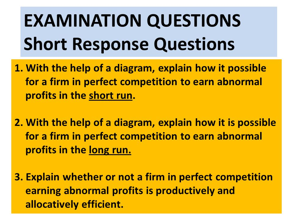 EXAMINATION QUESTIONS Short Response Questions 1. With the help of a diagram, explain how it possible for a firm in perfect competition to earn abnorm