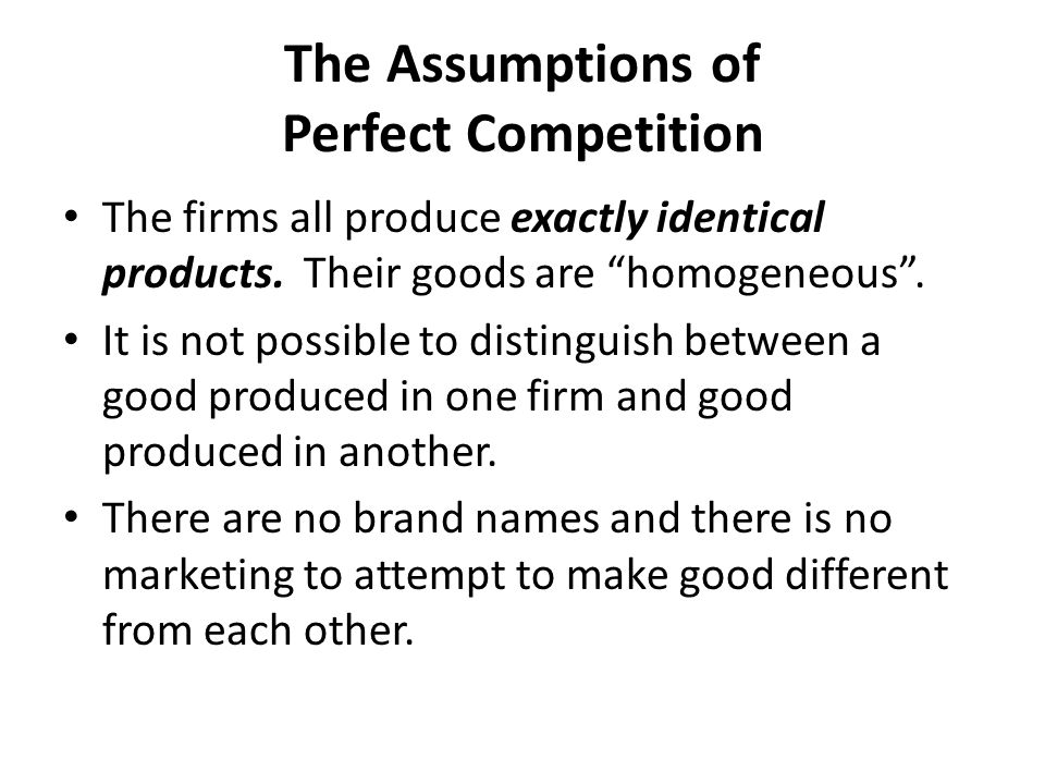 "The Assumptions of Perfect Competition The firms all produce exactly identical products. Their goods are ""homogeneous"". It is not possible to distingu"