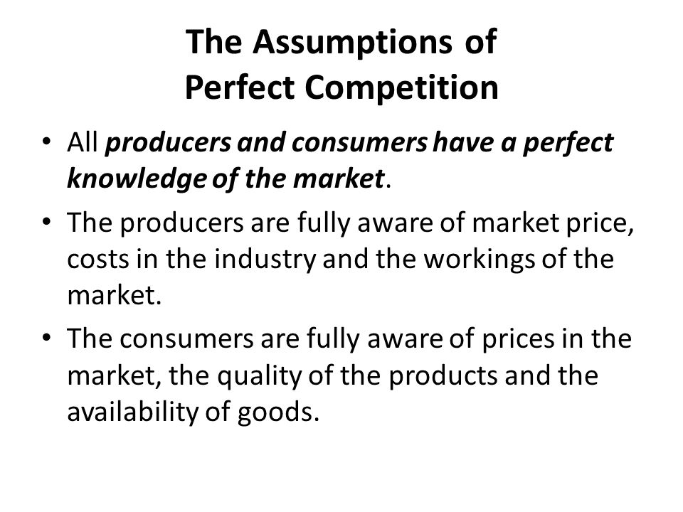 The Assumptions of Perfect Competition All producers and consumers have a perfect knowledge of the market. The producers are fully aware of market pri