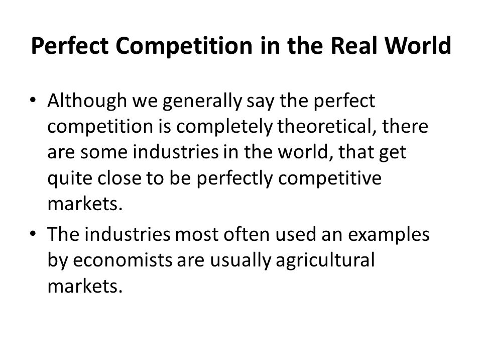 Perfect Competition in the Real World Although we generally say the perfect competition is completely theoretical, there are some industries in the wo