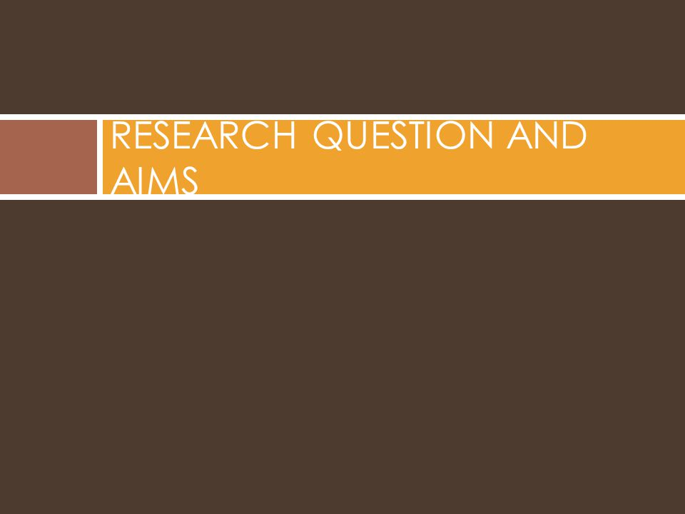 RESEARCH QUESTION AND AIMS