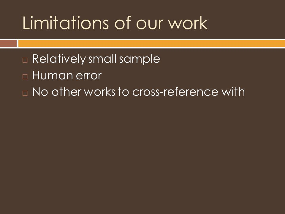 Limitations of our work  Relatively small sample  Human error  No other works to cross-reference with