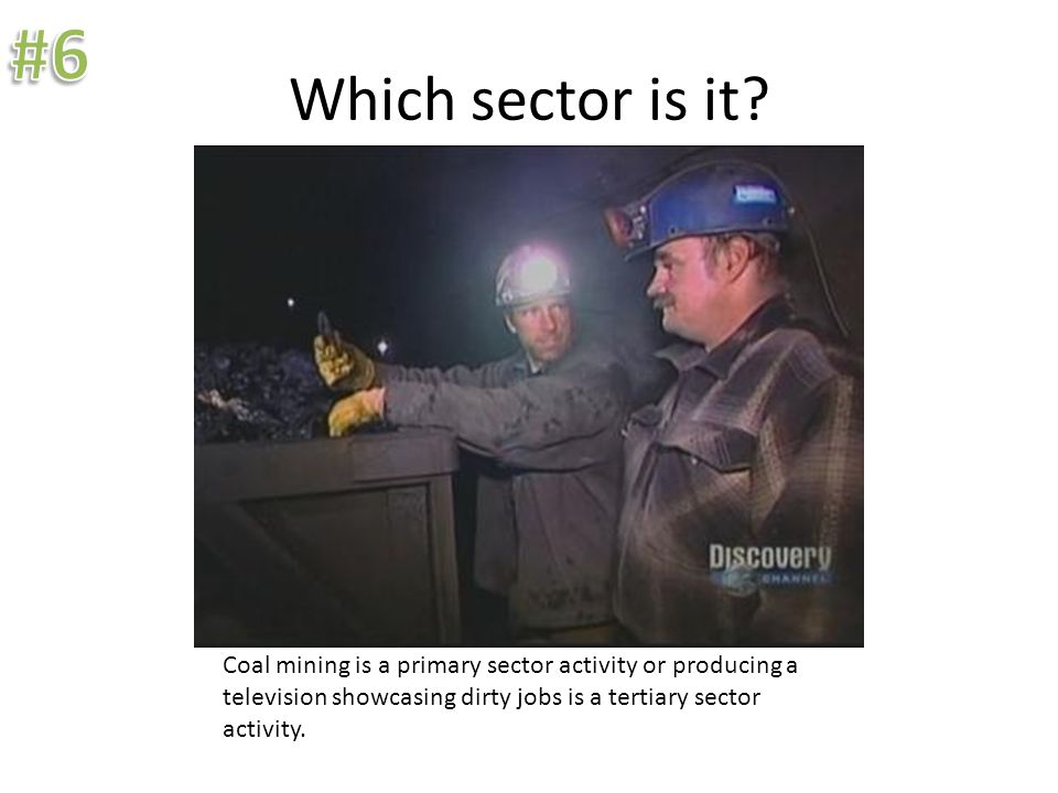 Which sector is it? Coal mining is a primary sector activity or producing a television showcasing dirty jobs is a tertiary sector activity.