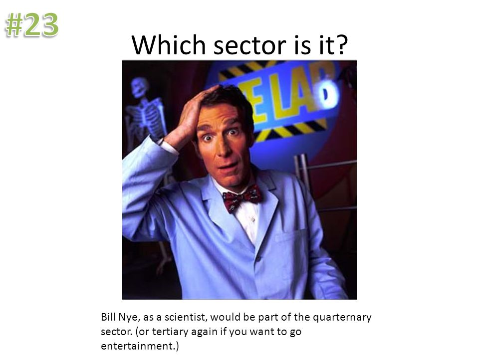 Which sector is it? Bill Nye, as a scientist, would be part of the quarternary sector. (or tertiary again if you want to go entertainment.)