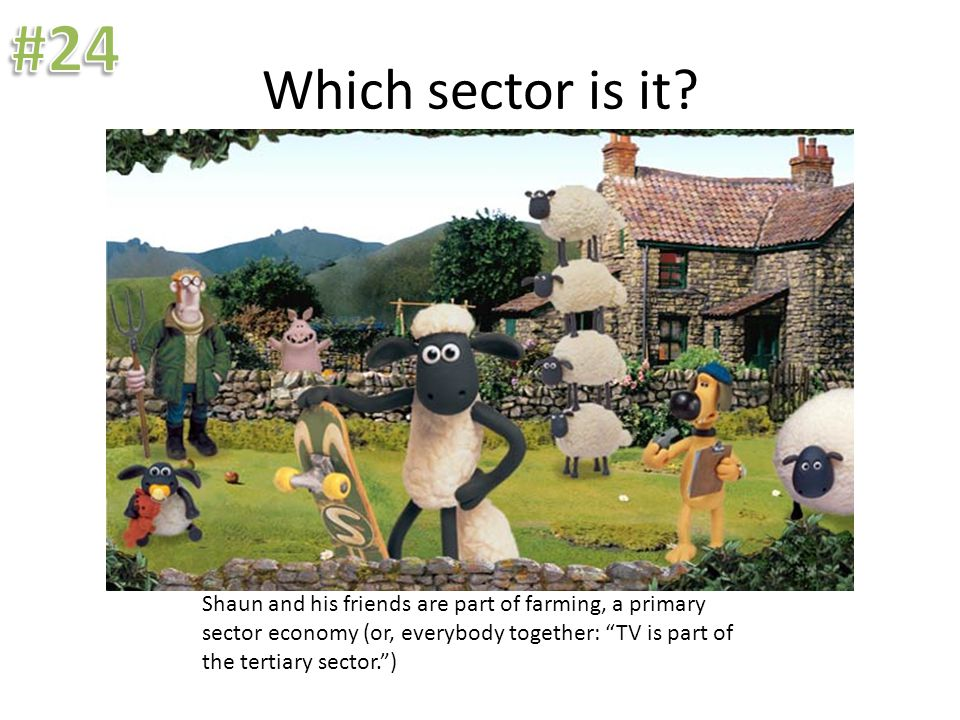 "Which sector is it? Shaun and his friends are part of farming, a primary sector economy (or, everybody together: ""TV is part of the tertiary sector."")"