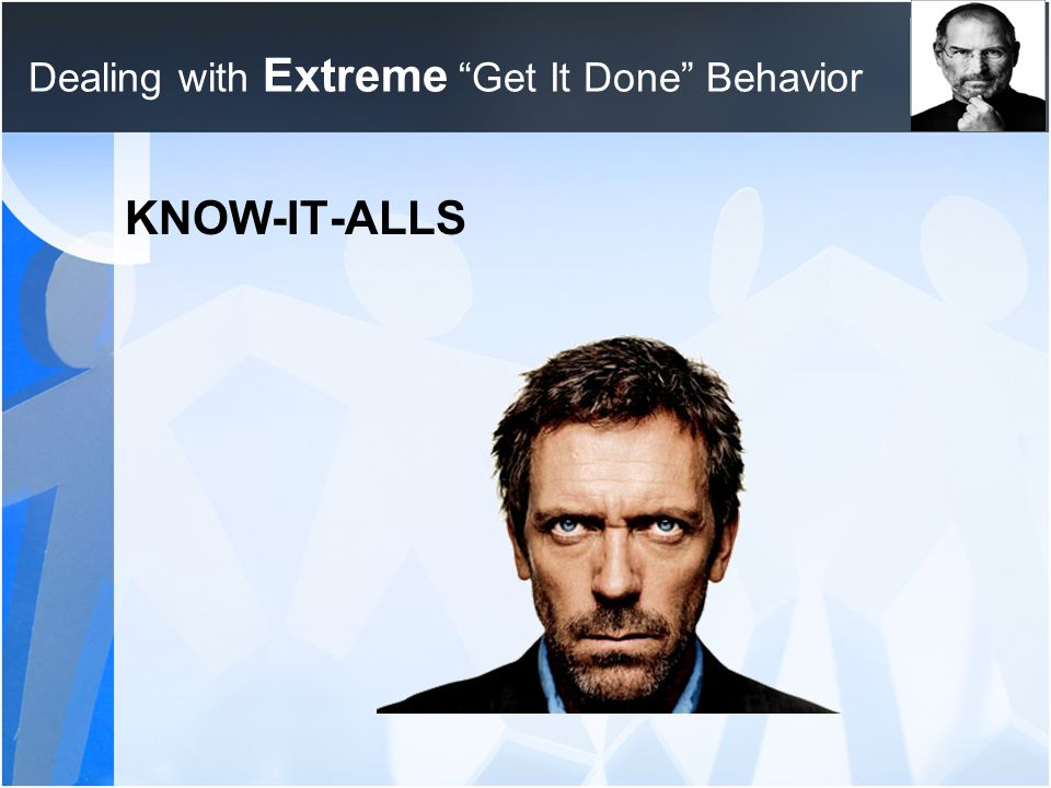 "Dealing with Extreme ""Get It Done"" Behavior KNOW-IT-ALLS"