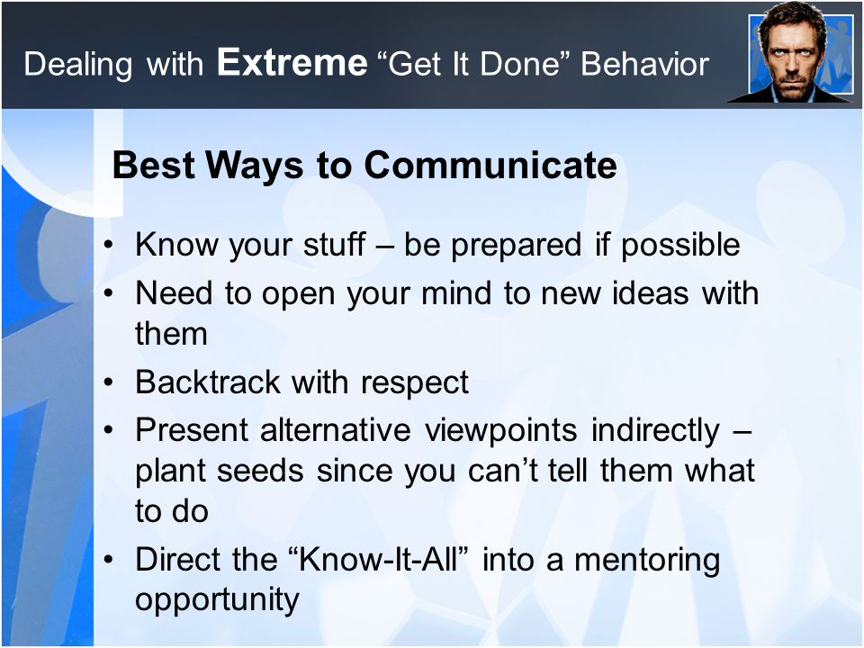 "Dealing with Extreme ""Get It Done"" Behavior Best Ways to Communicate Know your stuff – be prepared if possible Need to open your mind to new ideas wit"