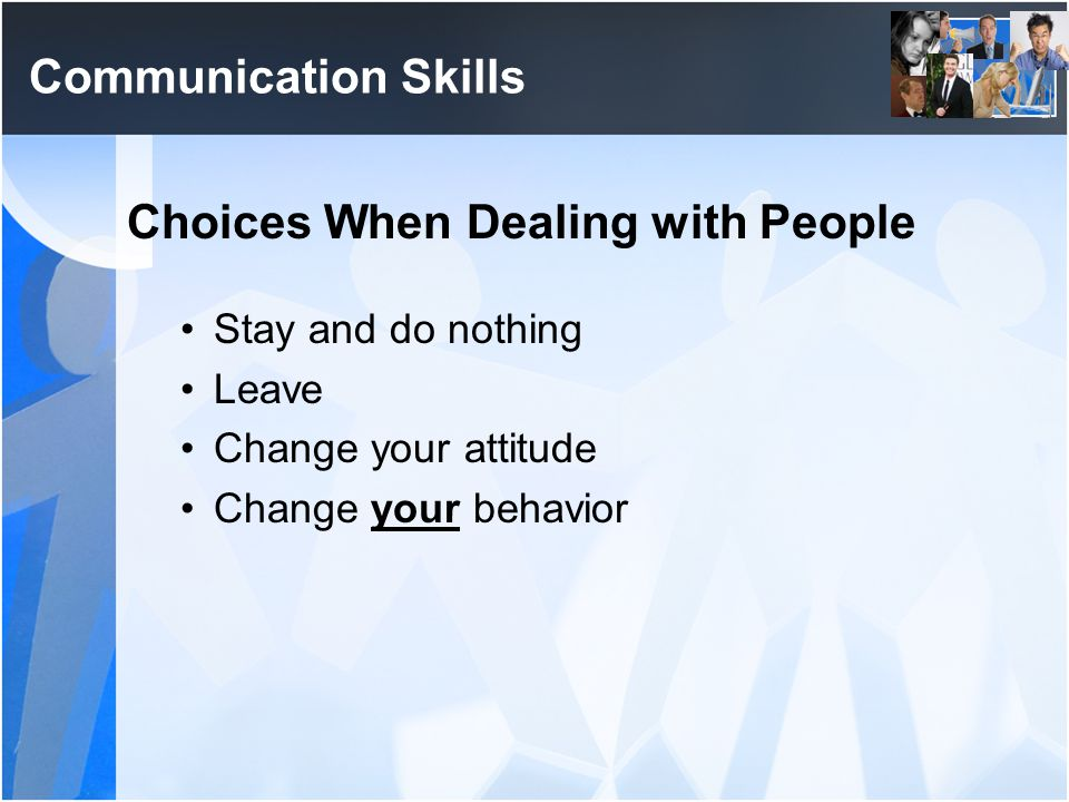 Communication Skills Choices When Dealing with People Stay and do nothing Leave Change your attitude Change your behavior