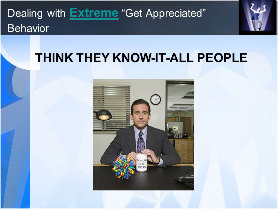 "Dealing with Extreme ""Get Appreciated"" Behavior Extreme THINK THEY KNOW-IT-ALL PEOPLE"