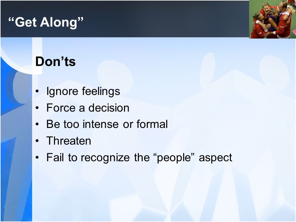 """Get Along"" Don'ts Ignore feelings Force a decision Be too intense or formal Threaten Fail to recognize the ""people"" aspect"