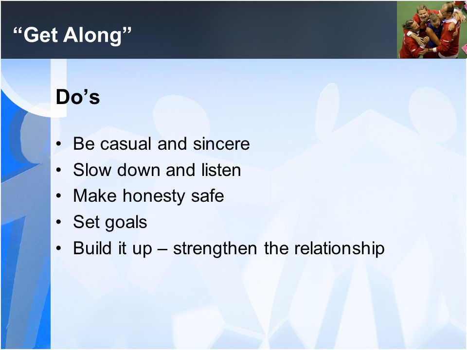 """Get Along"" Do's Be casual and sincere Slow down and listen Make honesty safe Set goals Build it up – strengthen the relationship"