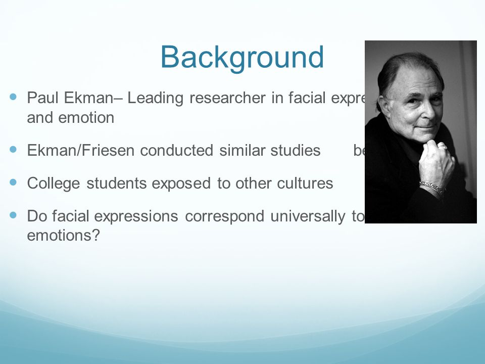 Background Paul Ekman– Leading researcher in facial expression and emotion Ekman/Friesen conducted similar studies before College students exposed to