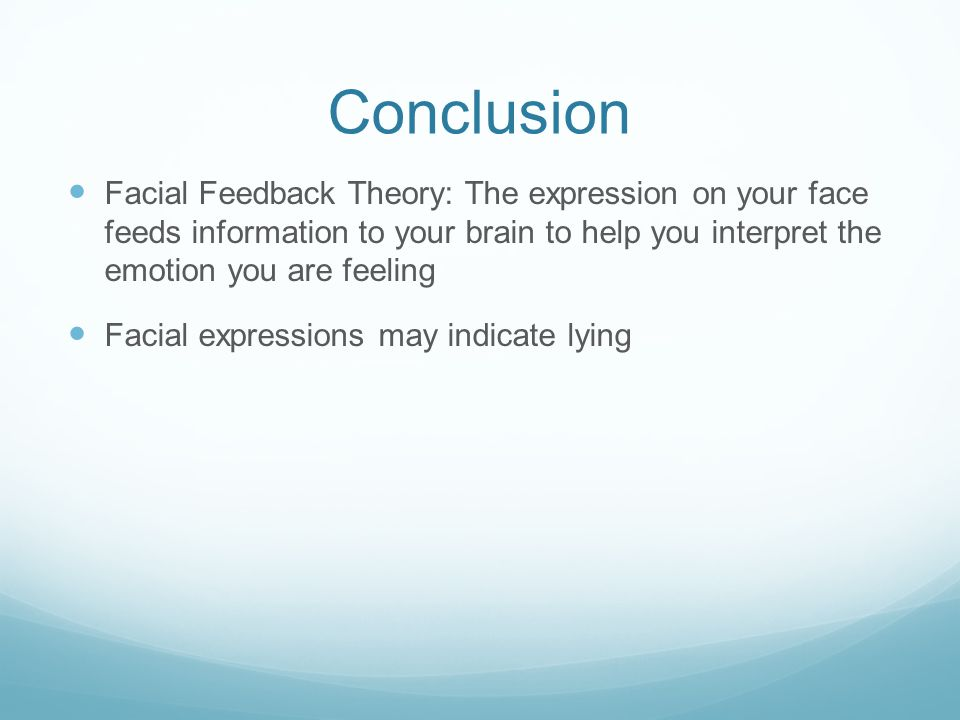 Conclusion Facial Feedback Theory: The expression on your face feeds information to your brain to help you interpret the emotion you are feeling Facia