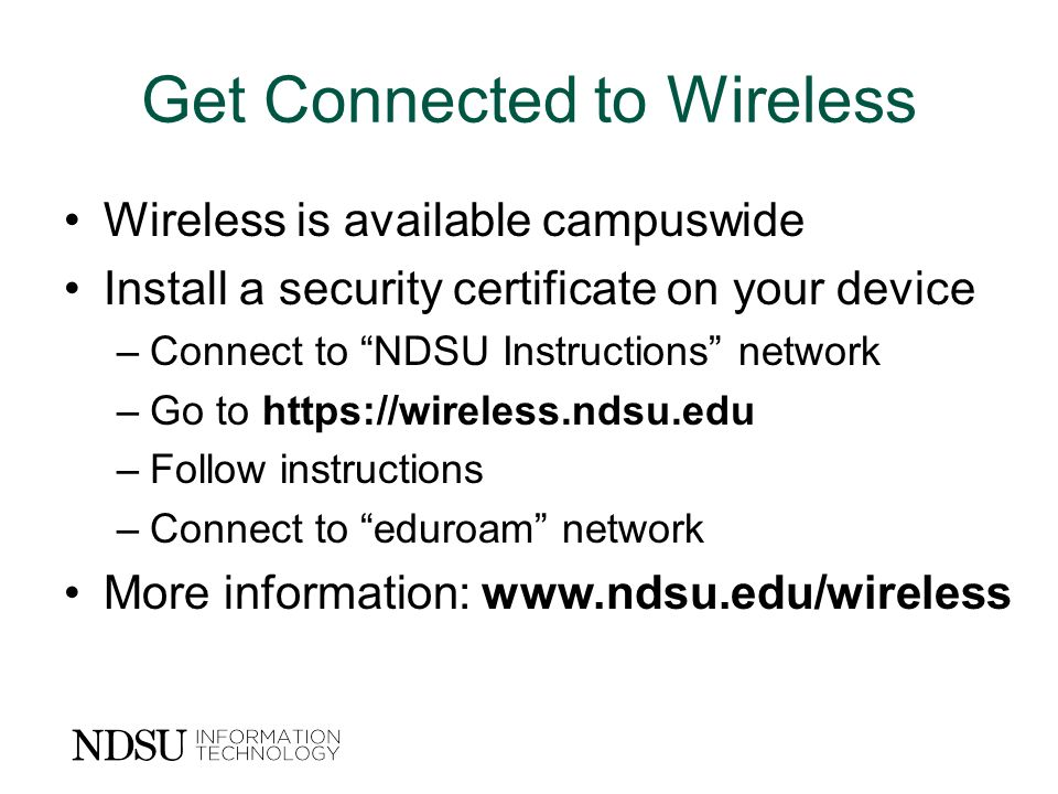 Get Connected to Wireless Wireless is available campuswide Install a security certificate on your device –Connect to NDSU Instructions network –Go to https://wireless.ndsu.edu –Follow instructions –Connect to eduroam network More information: www.ndsu.edu/wireless