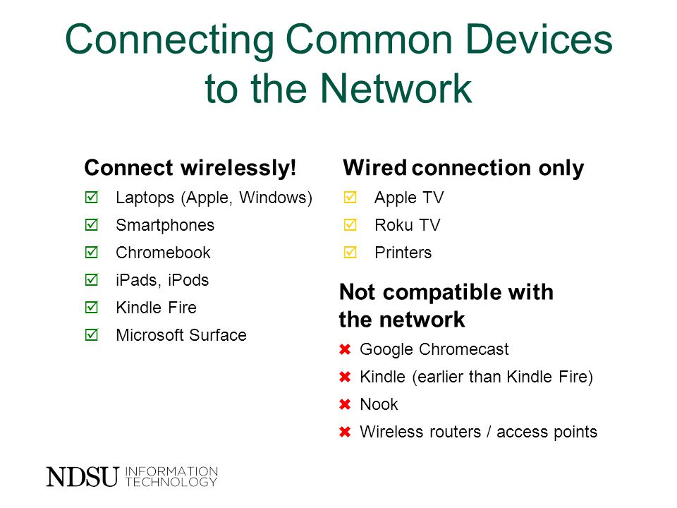 Connecting Common Devices to the Network Connect wirelessly!Wired connection only  Laptops (Apple, Windows)  Apple TV  Smartphones  Roku TV  Chromebook  Printers  iPads, iPods  Kindle Fire  Microsoft Surface Not compatible with the network ✖  Google Chromecast ✖  Kindle (earlier than Kindle Fire) ✖  Nook ✖  Wireless routers / access points