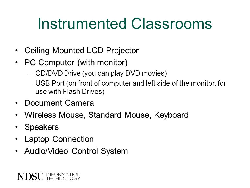 Instrumented Classrooms Ceiling Mounted LCD Projector PC Computer (with monitor) –CD/DVD Drive (you can play DVD movies) –USB Port (on front of computer and left side of the monitor, for use with Flash Drives) Document Camera Wireless Mouse, Standard Mouse, Keyboard Speakers Laptop Connection Audio/Video Control System
