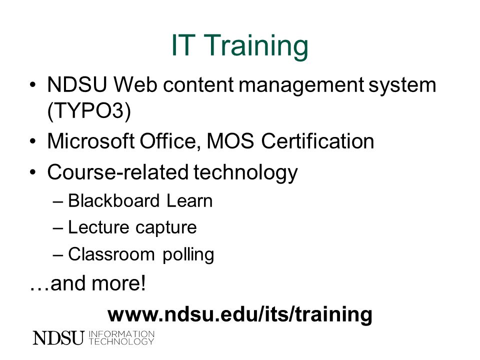 IT Training NDSU Web content management system (TYPO3) Microsoft Office, MOS Certification Course-related technology –Blackboard Learn –Lecture capture –Classroom polling …and more.