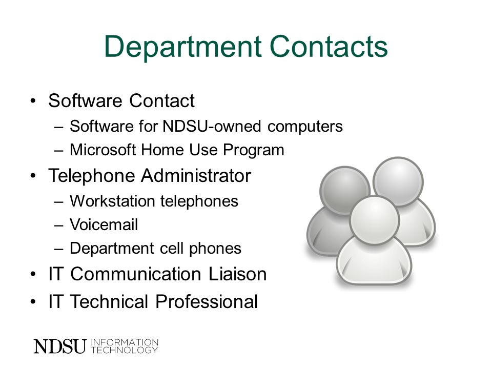 Department Contacts Software Contact –Software for NDSU-owned computers –Microsoft Home Use Program Telephone Administrator –Workstation telephones –Voic –Department cell phones IT Communication Liaison IT Technical Professional