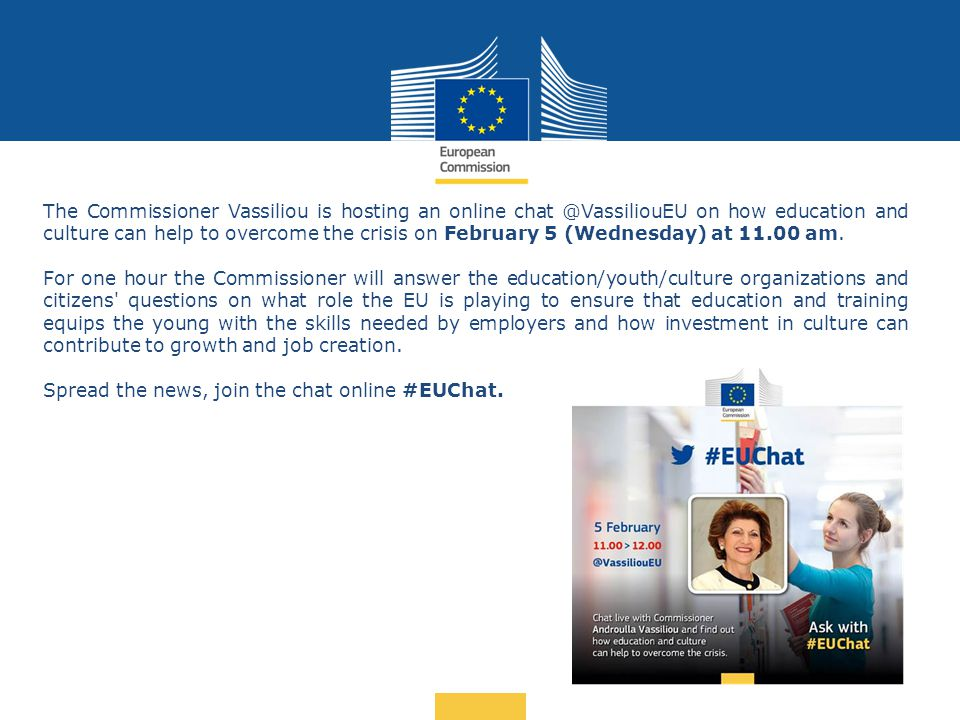 Date: in 12 pts … in other words The Commissioner Vassiliou is hosting an online chat @VassiliouEU on how education and culture can help to overcome the crisis on February 5 (Wednesday) at 11.00 am.