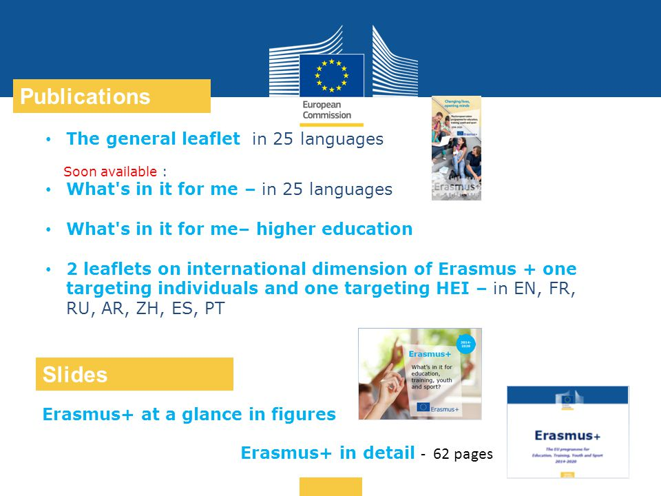 Date: in 12 pts … in other words Publications Slides The general leaflet in 25 languages Soon available : What s in it for me – in 25 languages What s in it for me– higher education 2 leaflets on international dimension of Erasmus + one targeting individuals and one targeting HEI – in EN, FR, RU, AR, ZH, ES, PT Erasmus+ at a glance in figures Erasmus+ in detail - 62 pages