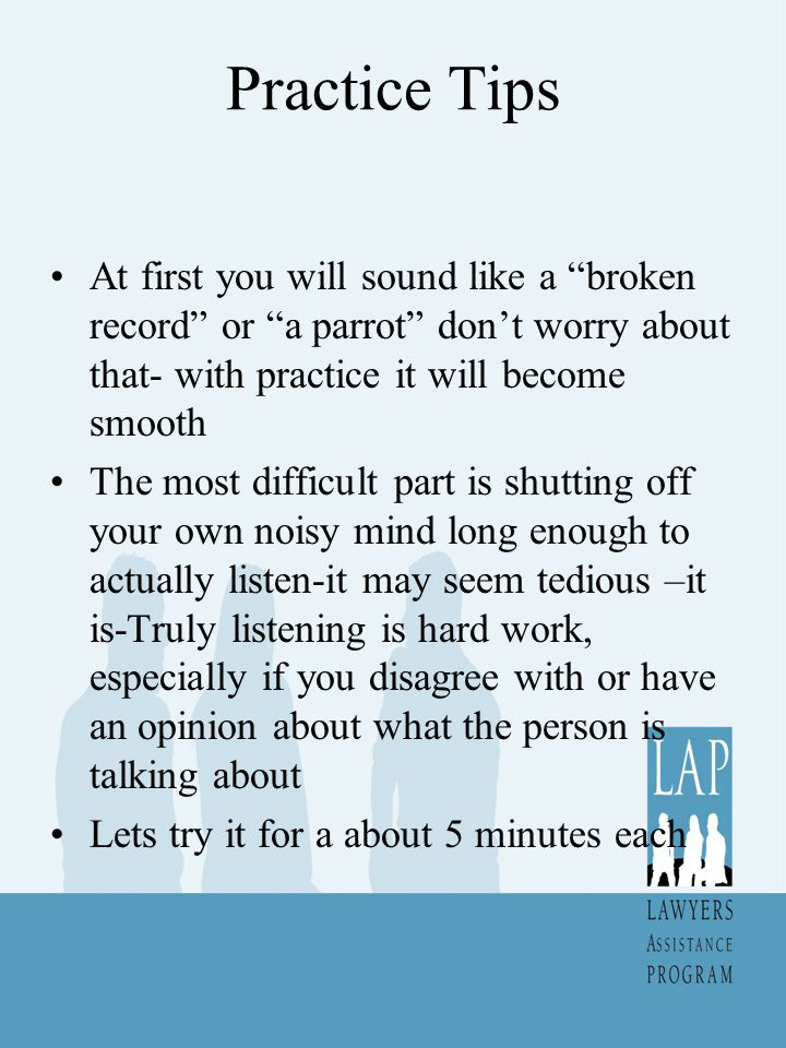 Practice Tips At first you will sound like a broken record or a parrot don't worry about that- with practice it will become smooth The most difficult part is shutting off your own noisy mind long enough to actually listen-it may seem tedious –it is-Truly listening is hard work, especially if you disagree with or have an opinion about what the person is talking about Lets try it for a about 5 minutes each