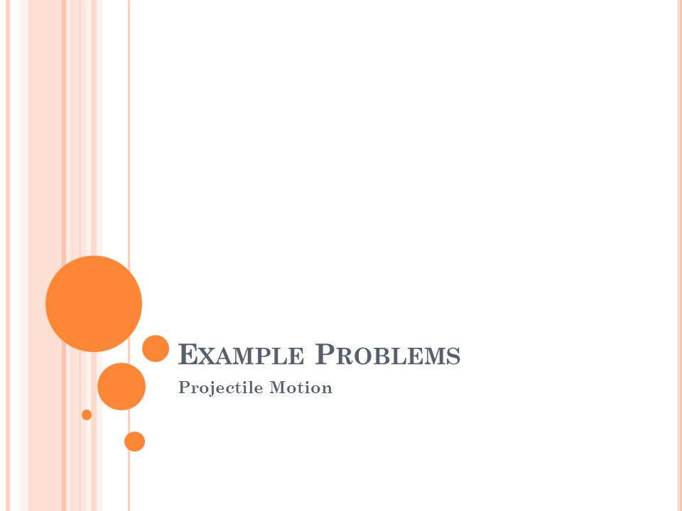 E XAMPLE P ROBLEMS Projectile Motion