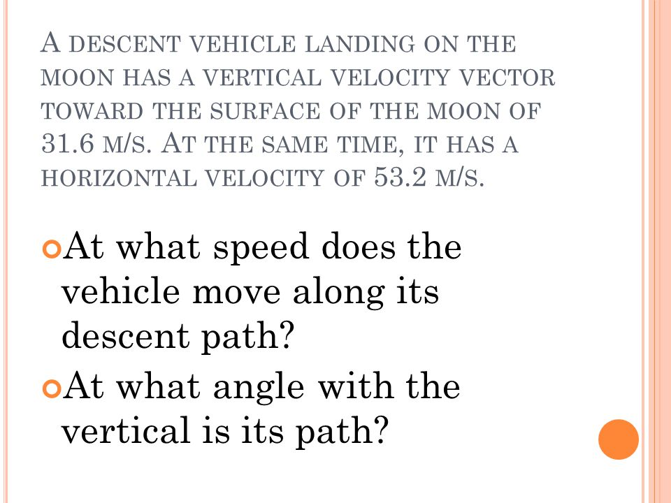 A DESCENT VEHICLE LANDING ON THE MOON HAS A VERTICAL VELOCITY VECTOR TOWARD THE SURFACE OF THE MOON OF 31.6 M / S. A T THE SAME TIME, IT HAS A HORIZON