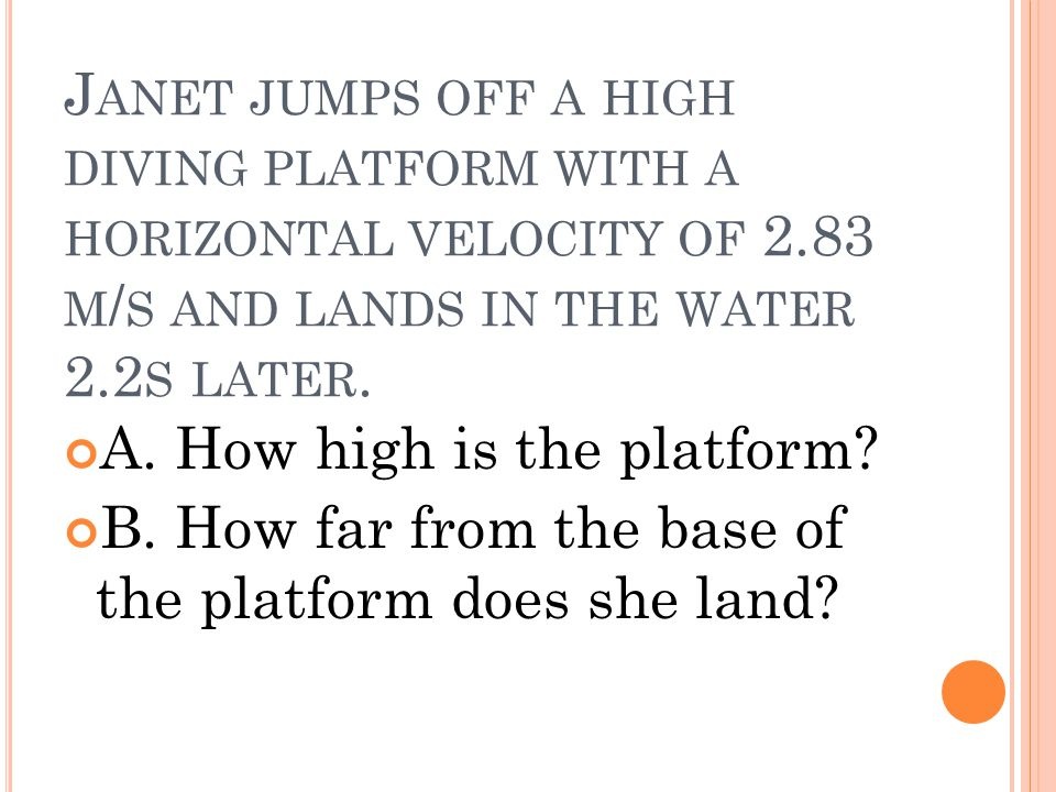 J ANET JUMPS OFF A HIGH DIVING PLATFORM WITH A HORIZONTAL VELOCITY OF 2.83 M / S AND LANDS IN THE WATER 2.2 S LATER. A. How high is the platform? B. H