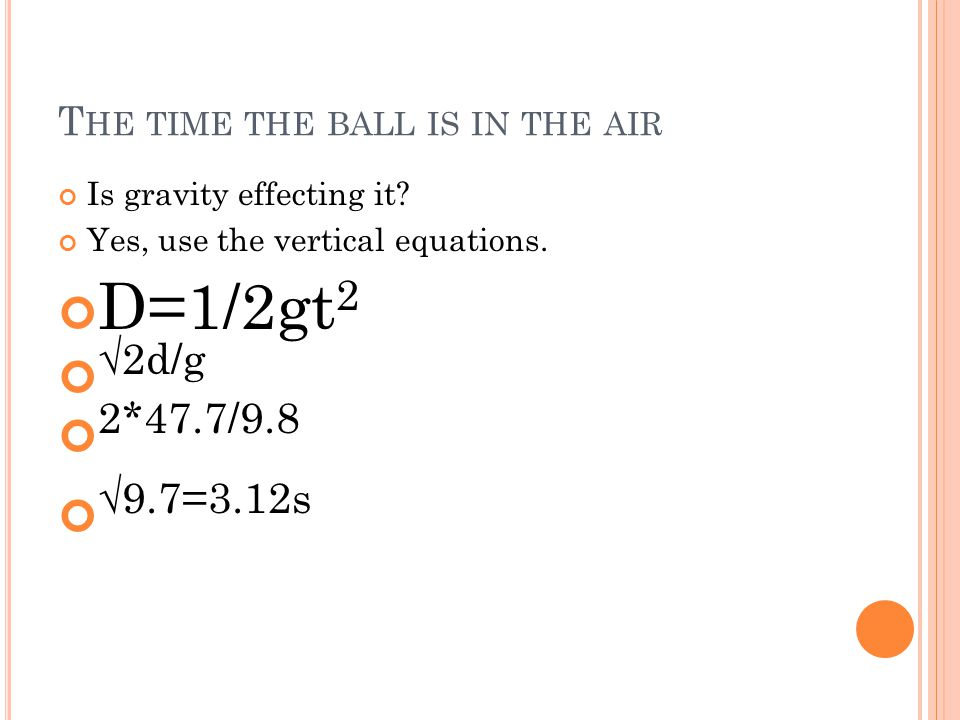 T HE TIME THE BALL IS IN THE AIR Is gravity effecting it? Yes, use the vertical equations. D=1/2gt 2 √2d/g 2*47.7/9.8 √9.7=3.12s