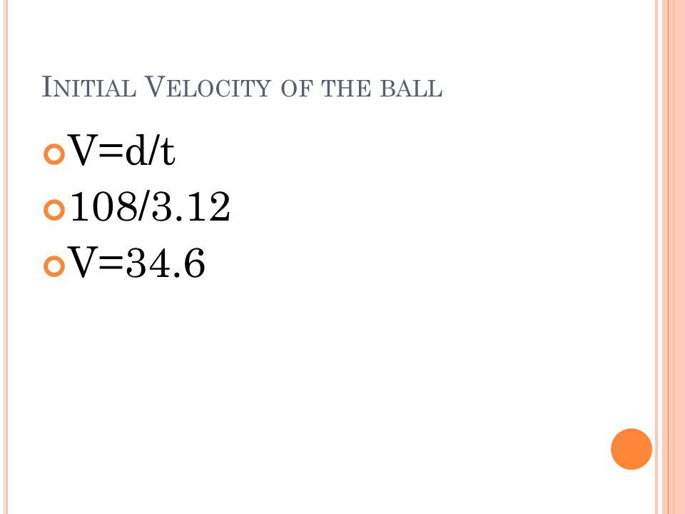 I NITIAL V ELOCITY OF THE BALL V=d/t 108/3.12 V=34.6