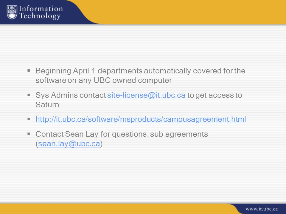  Beginning April 1 departments automatically covered for the software on any UBC owned computer  Sys Admins contact site-license@it.ubc.ca to get access to Saturnsite-license@it.ubc.ca  http://it.ubc.ca/software/msproducts/campusagreement.html http://it.ubc.ca/software/msproducts/campusagreement.html  Contact Sean Lay for questions, sub agreements (sean.lay@ubc.ca)sean.lay@ubc.ca