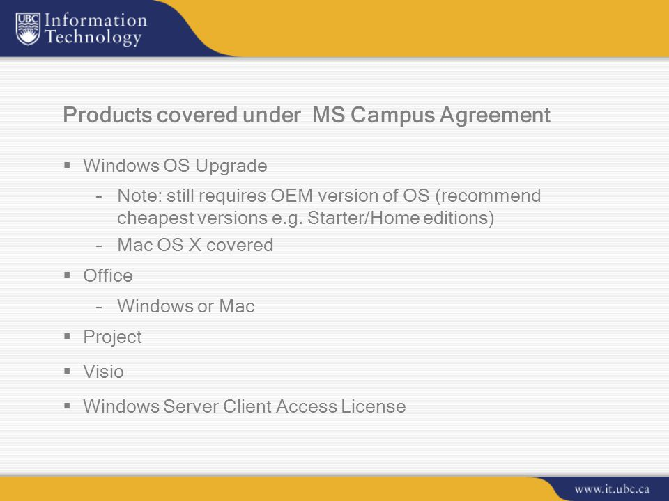 Products covered under MS Campus Agreement  Windows OS Upgrade –Note: still requires OEM version of OS (recommend cheapest versions e.g.