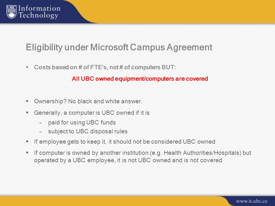 Eligibility under Microsoft Campus Agreement  Costs based on # of FTE's, not # of computers BUT: All UBC owned equipment/computers are covered  Ownership.
