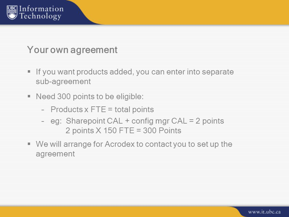 Your own agreement  If you want products added, you can enter into separate sub-agreement  Need 300 points to be eligible: –Products x FTE = total points –eg: Sharepoint CAL + config mgr CAL = 2 points 2 points X 150 FTE = 300 Points  We will arrange for Acrodex to contact you to set up the agreement
