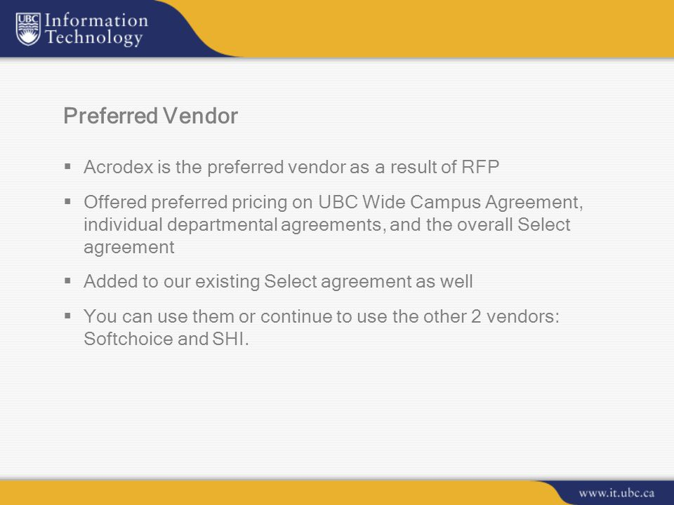 Preferred Vendor  Acrodex is the preferred vendor as a result of RFP  Offered preferred pricing on UBC Wide Campus Agreement, individual departmental agreements, and the overall Select agreement  Added to our existing Select agreement as well  You can use them or continue to use the other 2 vendors: Softchoice and SHI.