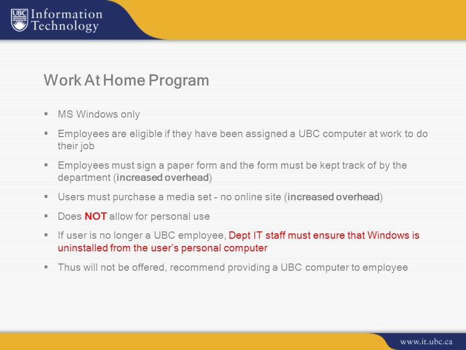 Work At Home Program  MS Windows only  Employees are eligible if they have been assigned a UBC computer at work to do their job  Employees must sign a paper form and the form must be kept track of by the department (increased overhead)  Users must purchase a media set - no online site (increased overhead)  Does NOT allow for personal use  If user is no longer a UBC employee, Dept IT staff must ensure that Windows is uninstalled from the user's personal computer  Thus will not be offered, recommend providing a UBC computer to employee
