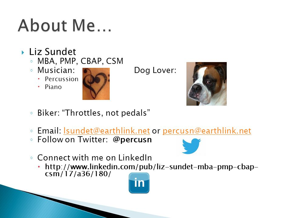" Liz Sundet ◦ MBA, PMP, CBAP, CSM ◦ Musician: Dog Lover:  Percussion  Piano ◦ Biker: ""Throttles, not pedals"" ◦ Email: lsundet@earthlink.net or perc"