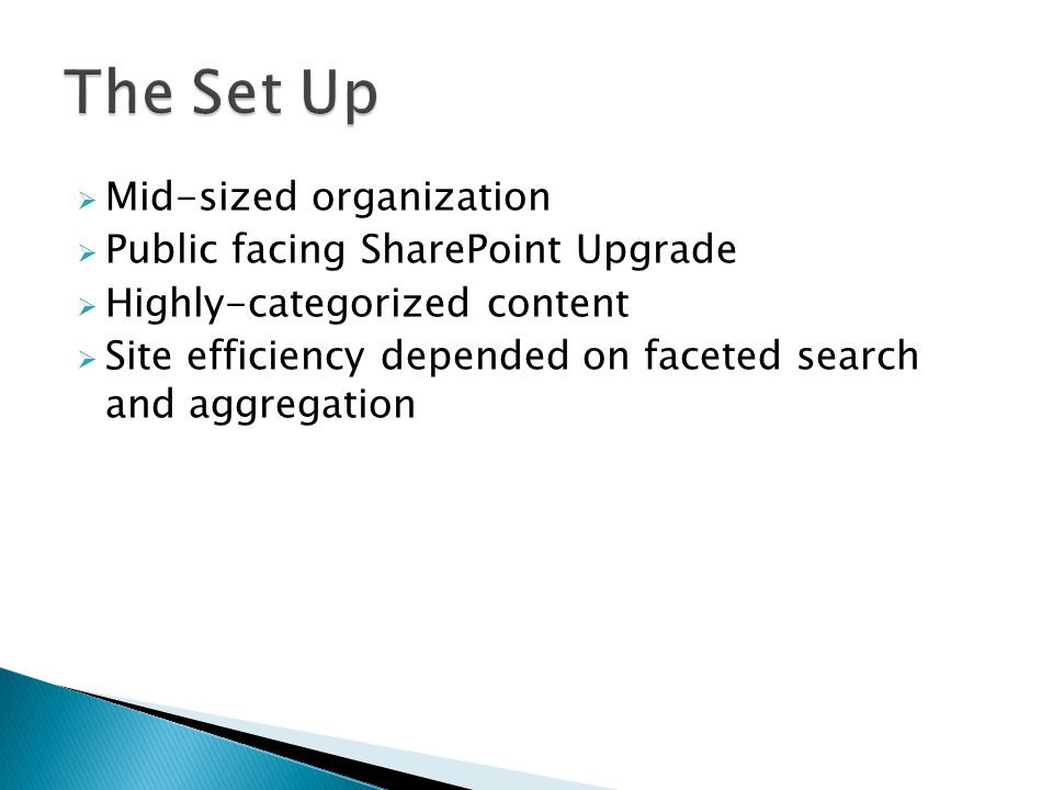  Mid-sized organization  Public facing SharePoint Upgrade  Highly-categorized content  Site efficiency depended on faceted search and aggregation