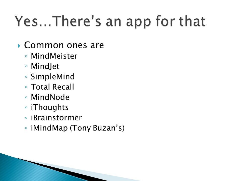  Common ones are ◦ MindMeister ◦ MindJet ◦ SimpleMind ◦ Total Recall ◦ MindNode ◦ iThoughts ◦ iBrainstormer ◦ iMindMap (Tony Buzan's)
