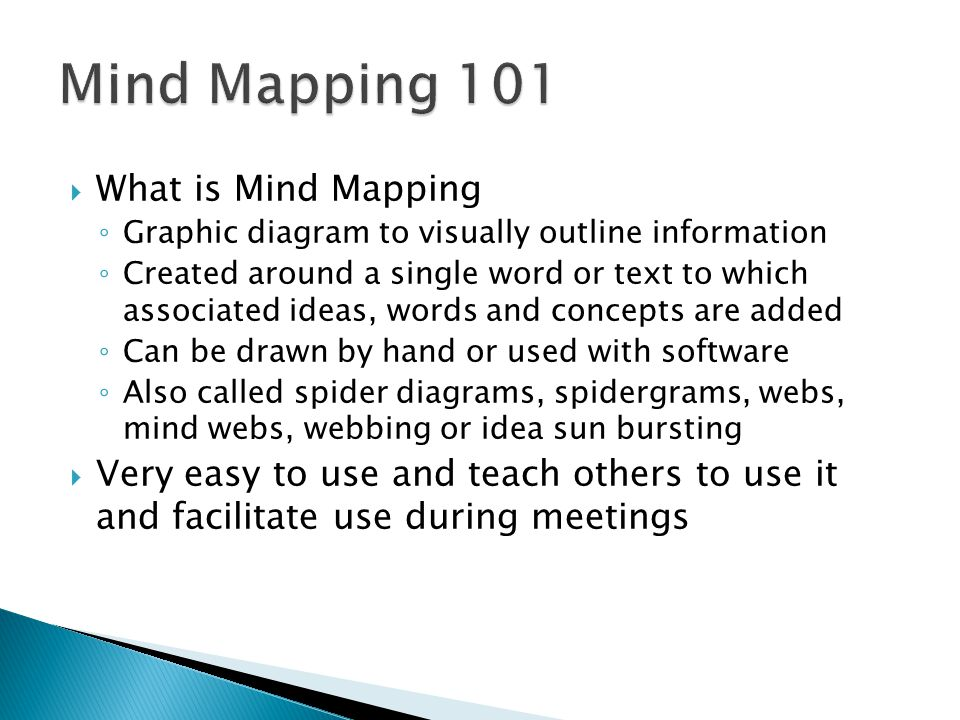  What is Mind Mapping ◦ Graphic diagram to visually outline information ◦ Created around a single word or text to which associated ideas, words and c