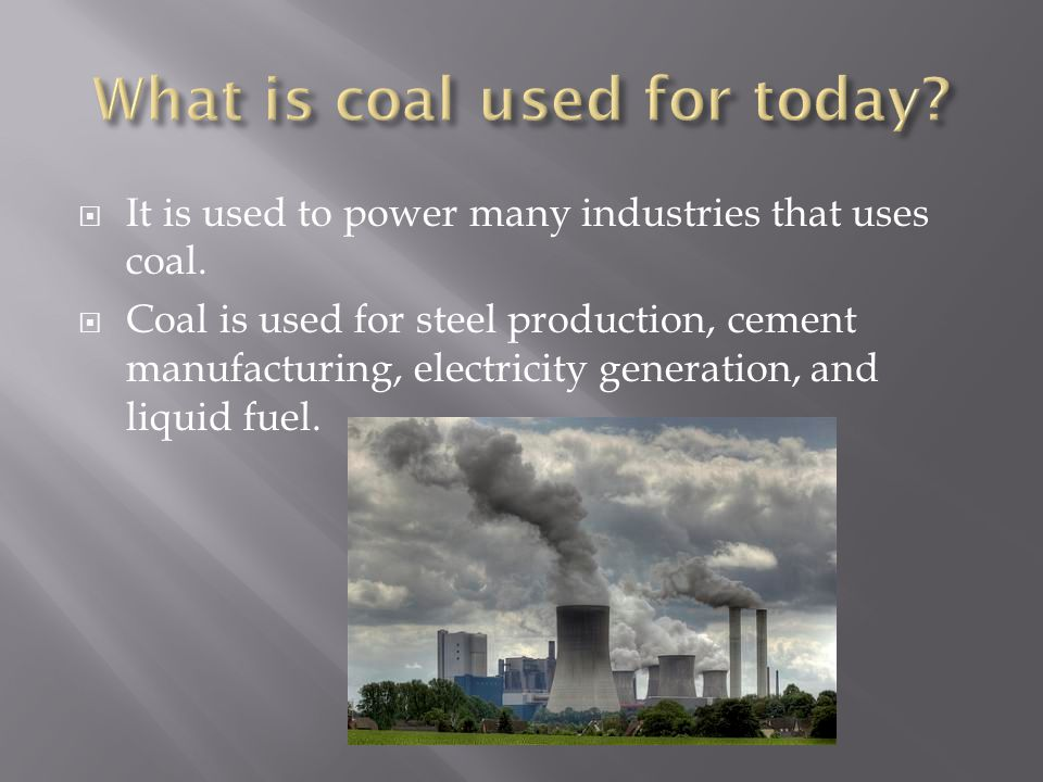  It is used to power many industries that uses coal.  Coal is used for steel production, cement manufacturing, electricity generation, and liquid fu